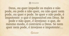 Deus, ou quer impedir os males e não pode, ou pode e não quer, ou não quer nem pode, ou quer e pode. Se quer e não pode, é impotente: o que é impossível em Deus. Se pode e não quer, é... — Epicuro