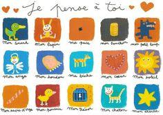 Je pense à toi=I think of you=>Mon canard=my duck/mon lapin=my bunny/ma puce=my flea/mon bouchon=my cork/mon petit loup=my little wolf/mon ange=my angel/mon doudou=my cuddly blanket/ma biche=my doe/mon coeur=my heart/mon soleil=my sun/mon sucre d'orge=my candy rock/mon poussin=my chick/mon trésor=my treasure/mon chaton=my kitten/mon étoile=my star