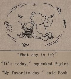 """What day is it?"" - ""It's today,"" squeaked Piglet. ""My favorite day,"" said Pooh. - One of the best Winnie the Pooh quotes. Inspirational, buddhist quote from a children's book :-) Winnie The Pooh Quotes, Eeyore Quotes, Piglet Winnie The Pooh, Winnie The Pooh Drawing, Winnie The Pooh Friends, What Day Is It, Live In The Present, Pooh Bear, Tigger"
