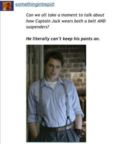 Captain Jack.. He literally can't keep his pants on!