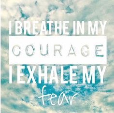 Breathe in courage, exhale fear