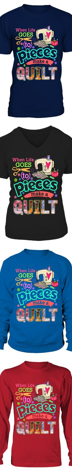 Click Here For The Mug Version When Life Goes To Pieces Make A Quilt... Show your love of Quilting with this shirt printed in the USA. Available in Gildan Cotton T-Shirt / Long-Sleeve / Sweatshirt. US