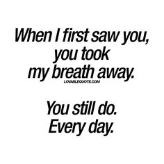 """When I first saw you, you took my breath away. You still do. Every day."" 