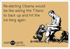 Re-electing Obama would be like asking the Titanic to back up and hit the ice berg again.