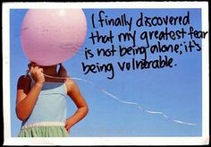 I can handle alone; I've got that nailed. But being vulnerable? Scares me beyond reason...