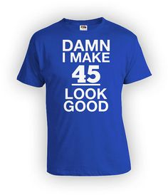 Funny Birthday Shirt 45th T Bday Gift Ideas Custom TShirt Personalized I Make 45 Look Good Mens Ladies Tee