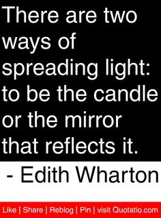 There are two ways of spreading light: to be the candle or the mirror that reflects it. - Edith Wharton #quotes #quotations