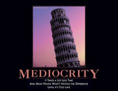 MEDIOCRITY It takes a lot less time and most people won't notice the difference until it's too late. These posters make me laugh till I cry. Office Humor, Work Humor, Haha Funny, Funny Stuff, Hilarious, Awesome Stuff, Funny Shit, Demotivational Posters, Best Husband