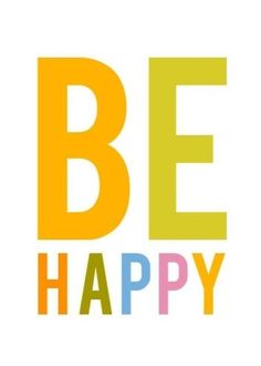 Be Happy!!   Takes too much energy to be angry.