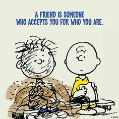 A FRIEND IS SOMEONE WHO ACCEPTS YOU FOR WHO YOU ARE.