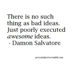 There is no such thing as bad ideas. Just poorly executed awesome ideas. - (Ian)… More