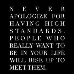 never apologize for having high standards people who really want to be in your life will rise up to meet them, words, quotes