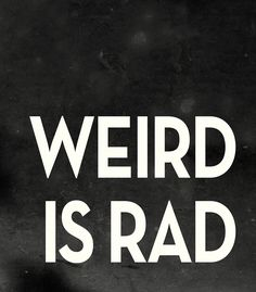 i am weird. therefore i am rad