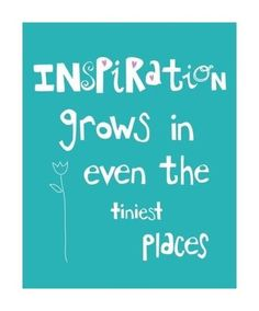 Inspiration grows in even the tiniest places.