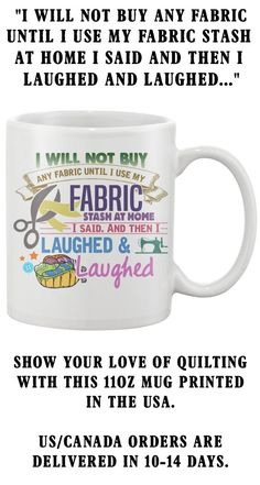 I Will Not Buy Any Fabric Until I Use My Fabric Stash At Home I Said And Then I Laughed And Laughed... Show your love of Sewing with this 11oz Mug printed in the USA. US/Canada orders are delivered in 10-14 days.