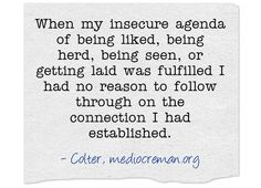 When my insecure agenda of being liked, being herd, being seen, or getting laid was fulfilled I had no reason to follow through on the connection I had established.