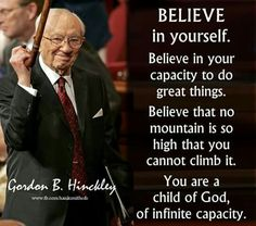"Believe in your capacity to do great things. Believe that no mountain is so high that you cannot climb it. You are a child of God, of infinite capacity.:)"" - Gordon B. Prophet Quotes, Gospel Quotes, Mormon Quotes, Lds Quotes, Uplifting Quotes, Religious Quotes, Quotable Quotes, Inspirational Quotes, Motivational Sayings"