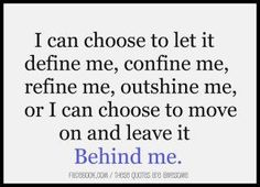I can choose to let it define me, confine me, refine me, outshine me, or I can choose to move on and leave it behind me.