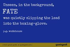 Unseen, in the background, Fate was quietly slipping the lead into the boxing-glove. - P.G. Wodehouse [ found at quotegeek.com ]