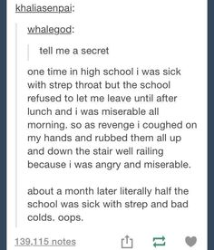 Oh my god I had strep before and every breath, swallow and cough felt like burning sandpaper being scrubbed up and down the inside of my throat! I'd have my revenge on anyone who made me stay at school with strep too!