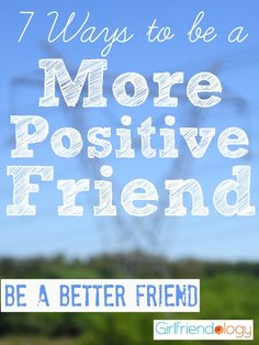 7 Ways to be a More Positive Friend / Be a Better Friend girlfriendology.c...