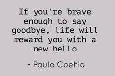 If you're brave enough to say goodbye, life will reward you with a new hello