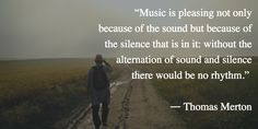 """""""Music is pleasing not only because of the sound but because of the silence that is in it: without the alternation of sound and silence there would be no rhythm.""""  -Thomas Merton"""