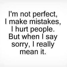 I'm not perfect, I make mistakes, I hurt people. But when I say sorry, I really mean it. by 2b7411245d2fce8fc28a1061cf1f7f47, via Flickr