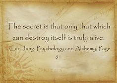 The secret is that only that which can destroy itself is truly alive. ~Carl Jung, Psychology and Alchemy, Page 81.