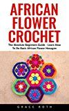 Free Kindle Book -   African Flower Crochet: The Absolute Beginners Guide - Learn How To Do Basic African Flower Hexagon