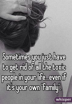 "Sometimes you just have to get rid of all the toxic people in your life...even if it's your own ""family""."