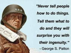 """Never tell people how to do things. Tell them what to do and they will surprise you with their ingenuity."" - George S. Patton"