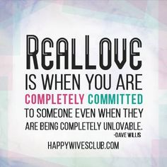 """""""Real love is when you are completely committed to someone even when they are being completely unlovable."""" -Dave Willis"""