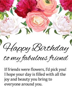 To my Fantastic Friend - Happy Birthday Card: This beautiful birthday card for a fabulous friend will touch her heart just as she touches the hearts of everyone around her. A garden of lovely flowers fills the top with its splendor and charm, while the sweet and sentimental message below lets her know that, if you had to choose, you'd always pick her to be your friend. What a wonderful way to celebrate someone you care about on their special day.