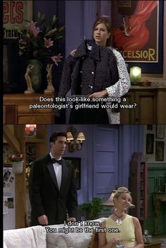 Rachel: Does this look like something a paleontologist's girlfriend would wear? Phoebe: I do 't know. You might be the first one. Friends TV show quotes