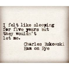 I felt like sleeping for five years but they wouldn't let me. Charles Bukowski, Ham on Rye<<< I'm currently on an awful sleep schedule of going to sleep at 7 am to possibly 6 pm Poem Quotes, Words Quotes, Life Quotes, Sayings, Relationship Quotes, Pretty Words, Love Words, Beautiful Words, Charles Bukowski Quotes