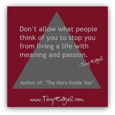 Don't allow what people think of you to stop you from living a life with meaning and passion. - Tony Edgell  To be yourself in a world that is constantly trying to make you something else is the greatest accomplishment. -Ralph Waldo Emerson