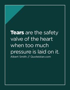 Tears are the safety valve of the heart when too much pressure is laid on it. Tears Quotes, Life Quotes, Emotional Detachment, Safety Quotes, Pressure Quotes, Kissing Quotes, Safety Valve, Let It Out, Morning Greetings Quotes