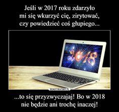 Jeśli w 2017 roku zdarzyło mi się wkurzyć cię, zirytować, czy powiedzieć coś głupiego... ...to się przyzwyczajaj! Bo w 2018 nie będzie ani trochę inaczej!