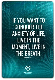 if you want to conquer the anxiety of life, live in the moment, live in the breath. – amit ray | Meditation quotes