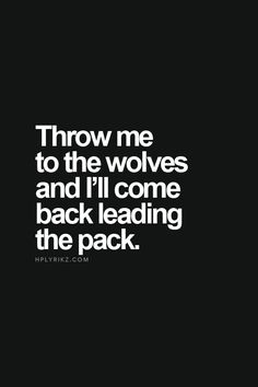 hahaha you are going to throw me to the wolves... therefore I will become the leader ;) just you wait