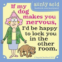 If my dog makes you nervous, I'd be happy to lock you in the other room.