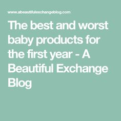The best and worst baby products for the first year - A Beautiful Exchange Blog