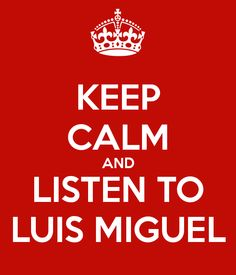 Keep Calm and Listen to Luis Miguel ... you better believe it!  ♥