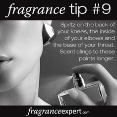 Fragrance Tip #9 - Spritz on the back of your knees, the inside of your elbows and the base of your throat. Scent clings to these points longer.