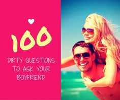Ready to get flirty? Here's our list of 100 of dirty questions to ask your boyfriend that will be loads of fun to ask and even more fun to answer!