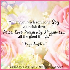 """When you wish someone joy, you wish them peace, love, prosperity, happiness... all the good things.""   ~ Maya Angelou ~"
