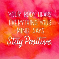 Stay positive and be good to yourself.