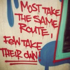 Most take the same route, few take their own. #graffiti #quote #graffitiquote