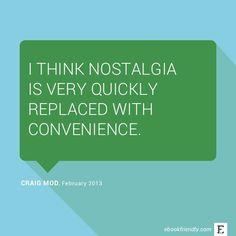I think nostalgia is very quickly replaced with convenience. –Craig Mod